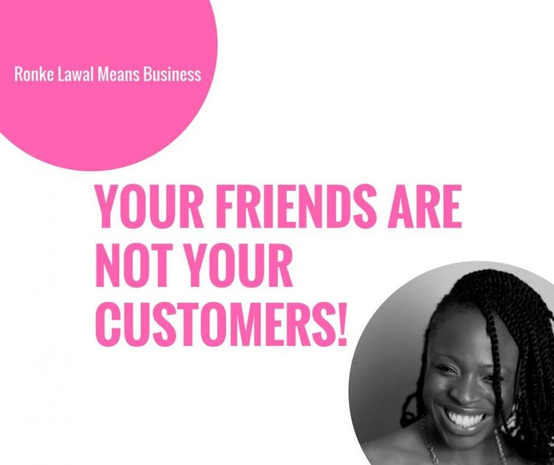 Your Friends Are Not Your Customers